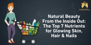 Natural Beauty From the Inside Out: The Top 7 Nutrients for Glowing Skin, Hair & Nails